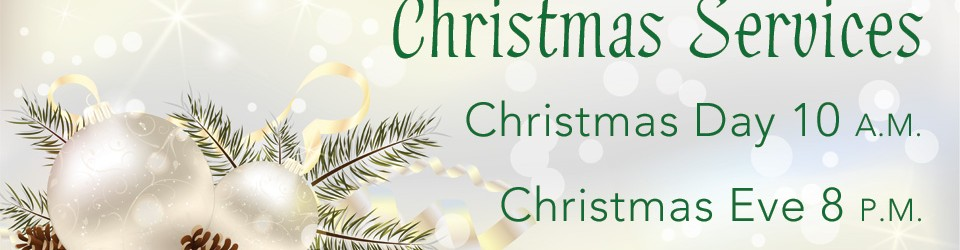 Christmas Services Christmas Day 10 a.m. Christmas Eve 8 p.m.